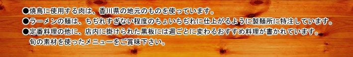 ●焼鳥に使用する肉は、香川県の地元のものを使っています。●ラーメンの麺は、ちぢれすぎない程度のちょいちぢれに仕上がるように製麺所に特注しています。●定番料理の他に、店内に掛けられた黒板には週ごとに変わるおすすめ料理が書かれています。旬の素材を使ったメニューをご賞味下さい。
